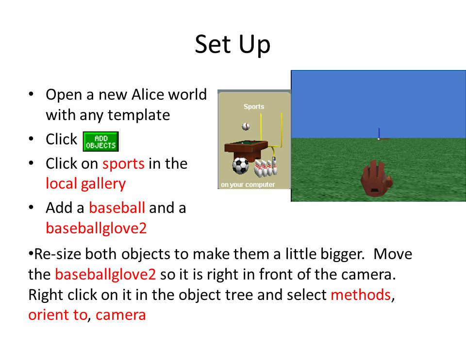 Set Up Open a new Alice world with any template Click Click on sports in the local gallery Add a baseball and a baseballglove2 Re-size both objects to make them a little bigger.