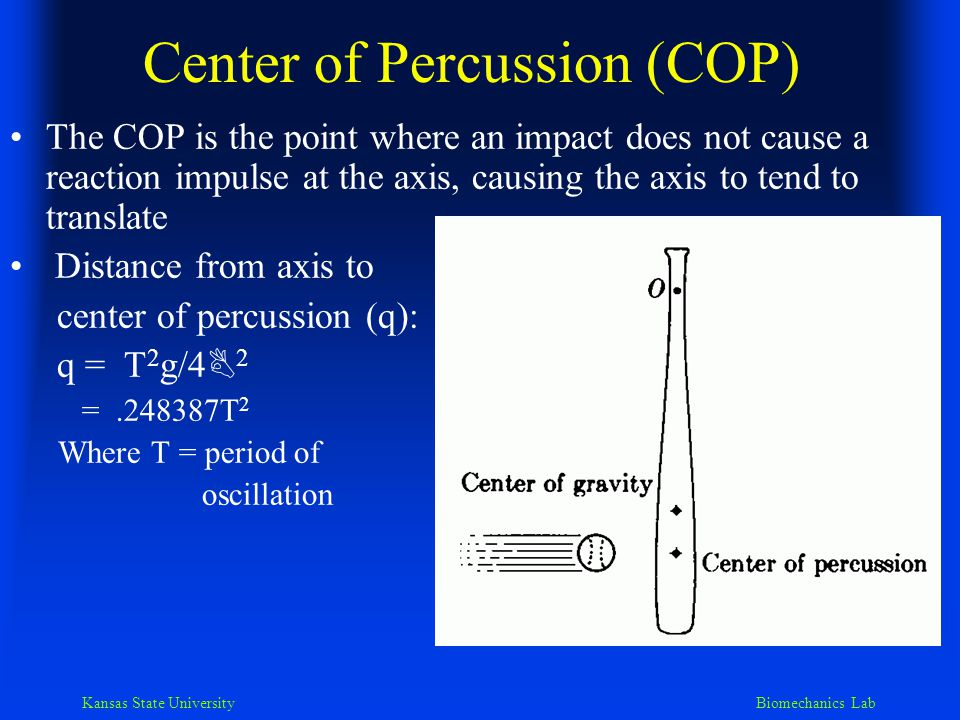 Kansas State University Biomechanics Lab Center of Percussion (COP) The COP is the point where an impact does not cause a reaction impulse at the axis, causing the axis to tend to translate Distance from axis to center of percussion (q): q = T 2 g/4 B 2 =.248387T 2 Where T = period of oscillation