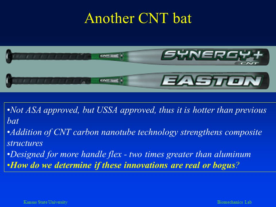 Kansas State University Biomechanics Lab Another CNT bat Not ASA approved, but USSA approved, thus it is hotter than previous bat Addition of CNT carb