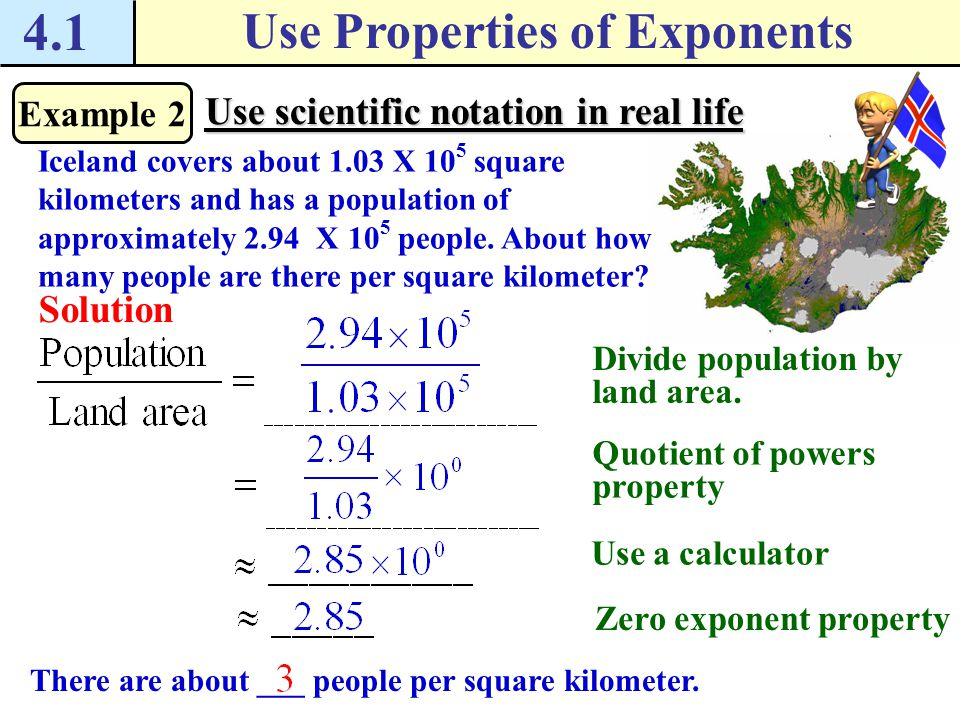 4.1 Use Properties of Exponents Example 2 Use scientific notation in real life Iceland covers about 1.03 X 10 5 square kilometers and has a population of approximately 2.94 X 10 5 people.