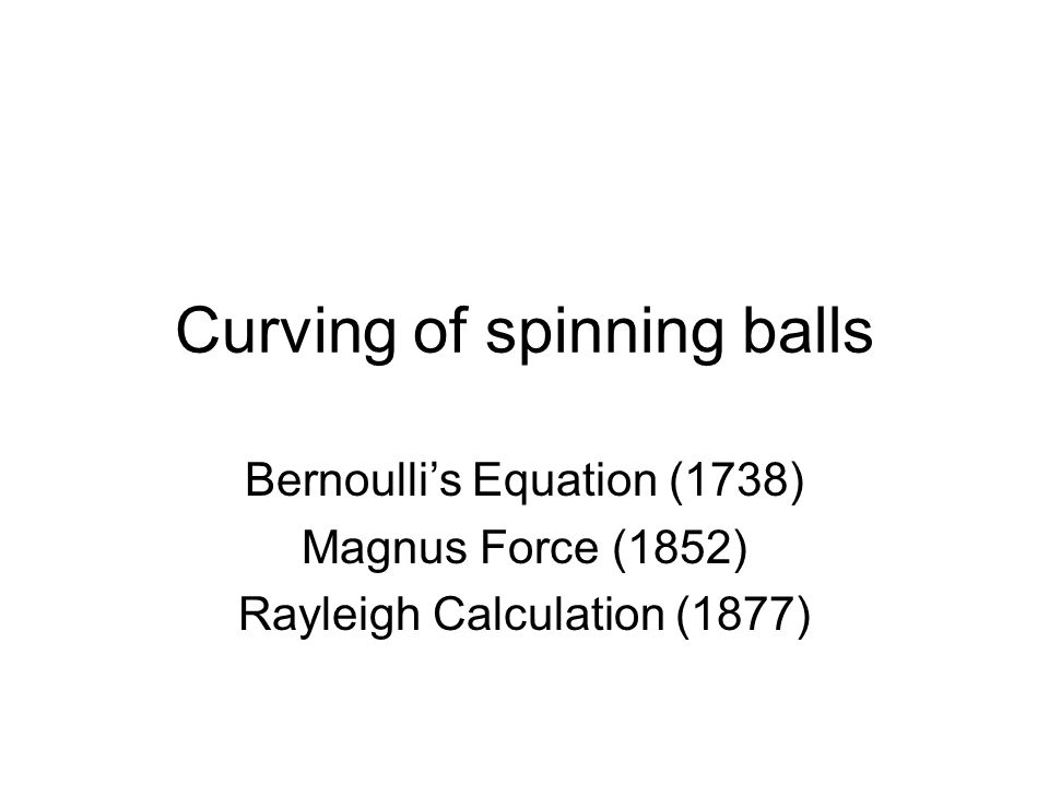 Curving of spinning balls Bernoulli's Equation (1738) Magnus Force (1852) Rayleigh Calculation (1877)