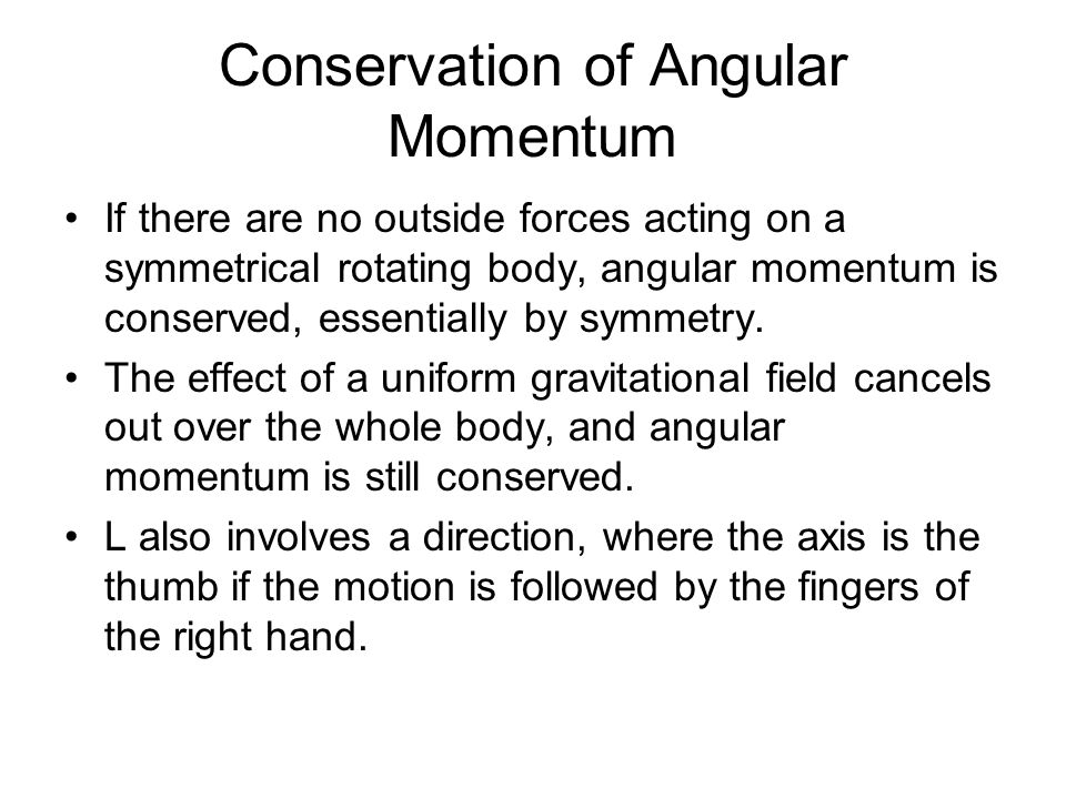 Conservation of Angular Momentum If there are no outside forces acting on a symmetrical rotating body, angular momentum is conserved, essentially by symmetry.
