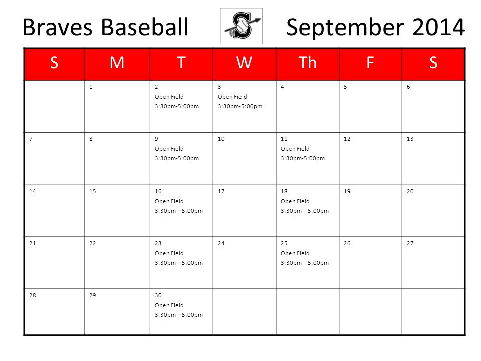 Braves Baseball September 2014 SMTWThFS 12 Open Field 3:30pm-5:00pm 3 Open Field 3:30pm-5:00pm 456 789 Open Field 3:30pm-5:00pm 1011 Open Field 3:30pm-5:00pm 1213 141516 Open Field 3:30pm – 5:00pm 1718 Open Field 3:30pm – 5:00pm 1920 212223 Open Field 3:30pm – 5:00pm 2425 Open Field 3:30pm – 5:00pm 2627 282930 Open Field 3:30pm – 5:00pm