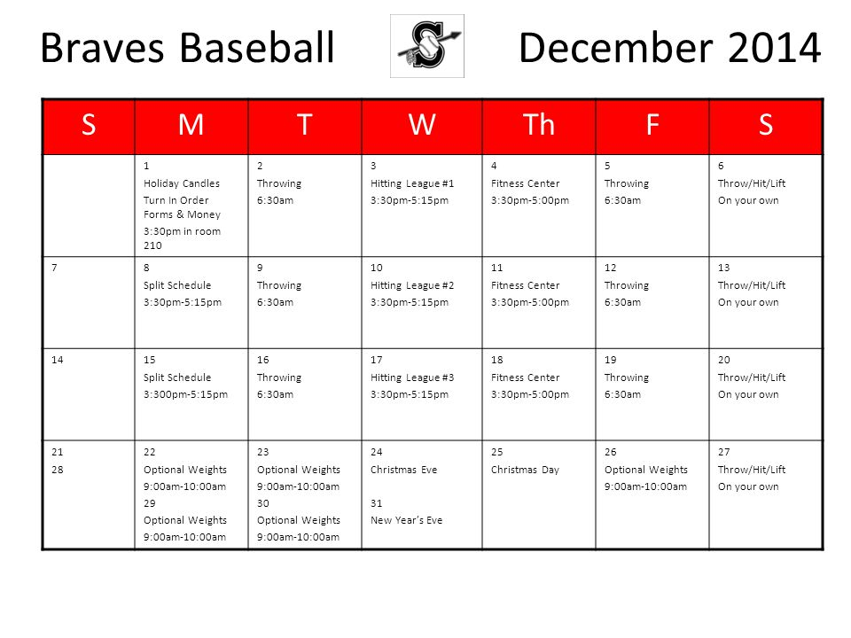 Braves Baseball December 2014 SMTWThFS 1 Holiday Candles Turn In Order Forms & Money 3:30pm in room 210 2 Throwing 6:30am 3 Hitting League #1 3:30pm-5:15pm 4 Fitness Center 3:30pm-5:00pm 5 Throwing 6:30am 6 Throw/Hit/Lift On your own 78 Split Schedule 3:30pm-5:15pm 9 Throwing 6:30am 10 Hitting League #2 3:30pm-5:15pm 11 Fitness Center 3:30pm-5:00pm 12 Throwing 6:30am 13 Throw/Hit/Lift On your own 1415 Split Schedule 3:300pm-5:15pm 16 Throwing 6:30am 17 Hitting League #3 3:30pm-5:15pm 18 Fitness Center 3:30pm-5:00pm 19 Throwing 6:30am 20 Throw/Hit/Lift On your own 21 28 22 Optional Weights 9:00am-10:00am 29 Optional Weights 9:00am-10:00am 23 Optional Weights 9:00am-10:00am 30 Optional Weights 9:00am-10:00am 24 Christmas Eve 31 New Year's Eve 25 Christmas Day 26 Optional Weights 9:00am-10:00am 27 Throw/Hit/Lift On your own