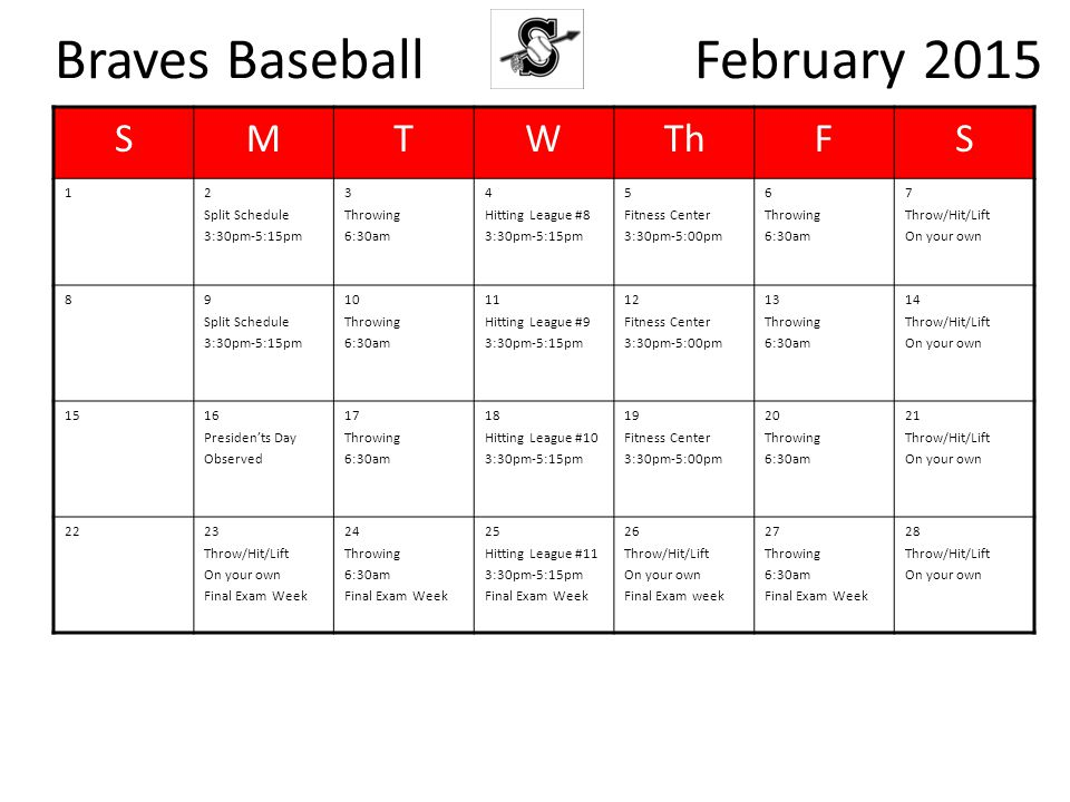 Braves Baseball February 2015 SMTWThFS 12 Split Schedule 3:30pm-5:15pm 3 Throwing 6:30am 4 Hitting League #8 3:30pm-5:15pm 5 Fitness Center 3:30pm-5:00pm 6 Throwing 6:30am 7 Throw/Hit/Lift On your own 89 Split Schedule 3:30pm-5:15pm 10 Throwing 6:30am 11 Hitting League #9 3:30pm-5:15pm 12 Fitness Center 3:30pm-5:00pm 13 Throwing 6:30am 14 Throw/Hit/Lift On your own 1516 Presiden'ts Day Observed 17 Throwing 6:30am 18 Hitting League #10 3:30pm-5:15pm 19 Fitness Center 3:30pm-5:00pm 20 Throwing 6:30am 21 Throw/Hit/Lift On your own 2223 Throw/Hit/Lift On your own Final Exam Week 24 Throwing 6:30am Final Exam Week 25 Hitting League #11 3:30pm-5:15pm Final Exam Week 26 Throw/Hit/Lift On your own Final Exam week 27 Throwing 6:30am Final Exam Week 28 Throw/Hit/Lift On your own
