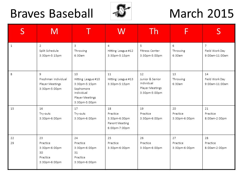 Braves Baseball March 2015 SMTWThFS 12 Split Schedule 3:30pm-5:15pm 3 Throwing 6:30am 4 Hitting League #12 3:30pm-5:15pm 5 Fitness Center 3:30pm-5:00pm 6 Throwing 6:30am 7 Field Work Day 9:00am-11:00am 89 Freshman Individual Player Meetings 3:30pm-5:00pm 10 Hitting League #10 3:30pm-5:15pm Sophomore Individual Player Meetings 3:30pm-5:00pm 11 Hitting League #13 3:30pm-5:15pm 12 Junior & Senior Individual Player Meetings 3:30pm-5:00pm 13 Throwing 6:30am 14 Field Work Day 9:00am-11:00am 1516 Try-outs 3:30pm-6:00pm 17 Try-outs 3:30pm-6:00pm 18 Practice 3:30pm-6:00pm Parent Meeting 6:00pm-7:00pm 19 Practice 3:30pm-6:00pm 20 Practice 3:30pm-6:00pm 21 Practice 8:00am-2:00pm 22 29 23 Practice 3:30pm-6:00pm 30 Practice 3:30pm-6:00pm 24 Practice 3:30pm-6:00pm 31 Practice 3:30pm-6:00pm 25 Practice 3:30pm-6:00pm 26 Practice 3:30pm-6:00pm 27 Practice 3:30pm-6:00pm 28 Practice 8:00am-2:00pm