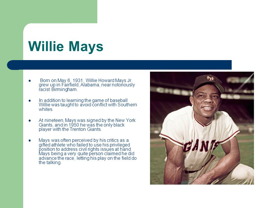 Willie Mays Born on May 6, 1931, Willie Howard Mays Jr. grew up in Fairfield, Alabama, near notoriously racist Birmingham. In addition to learning the
