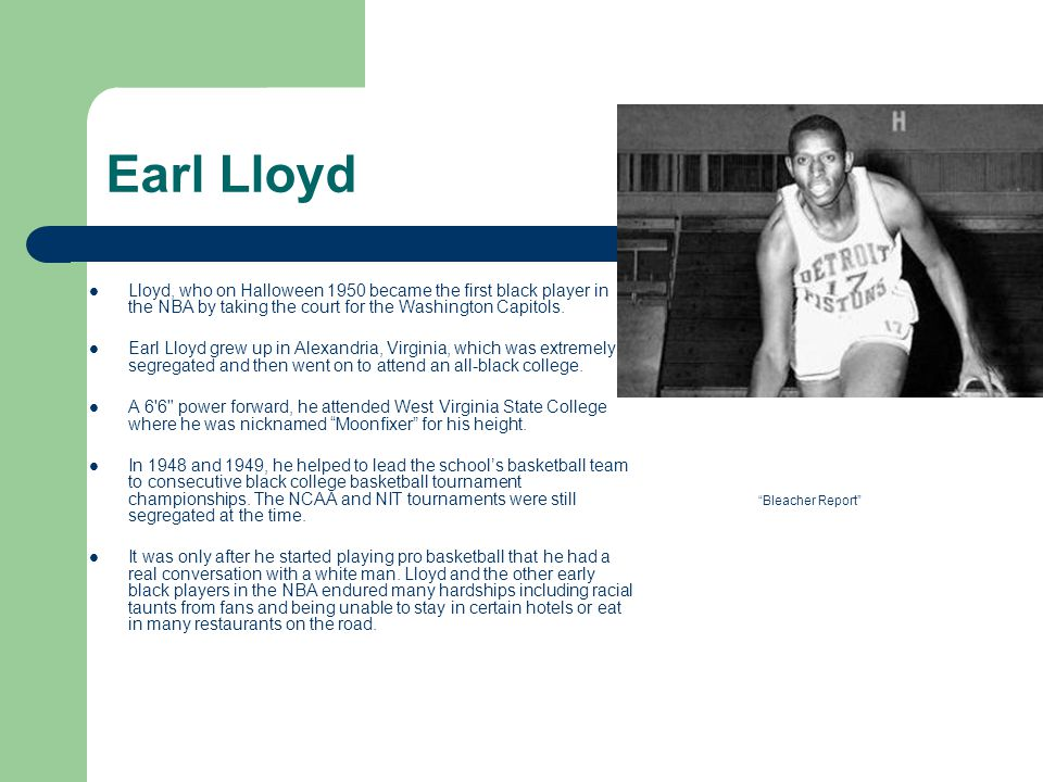 Earl Lloyd Lloyd, who on Halloween 1950 became the first black player in the NBA by taking the court for the Washington Capitols. Earl Lloyd grew up i