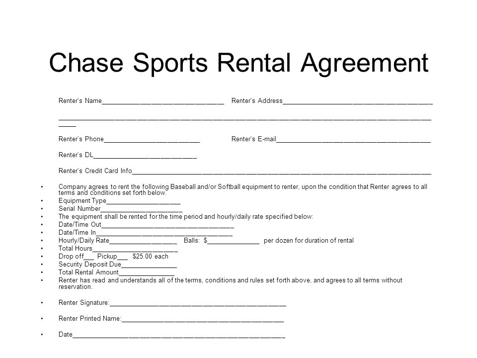 Chase Sports Rental Agreement Renter's Name__________________________________Renter's Address__________________________________________ _______________________________________________________________________________________________________ _____ Renter's Phone___________________________Renter's E-mail___________________________________________ Renter's DL_____________________________ Renter's Credit Card Info___________________________________________________________________________________ Company agrees to rent the following Baseball and/or Softball equipment to renter, upon the condition that Renter agrees to all terms and conditions set forth below.