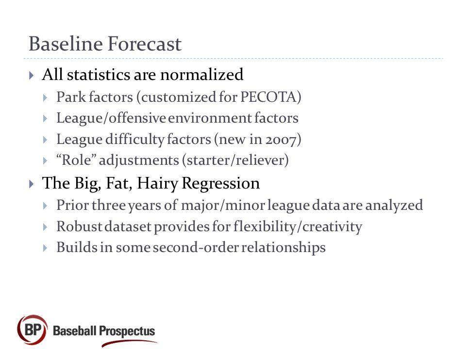 Baseline Forecast  All statistics are normalized  Park factors (customized for PECOTA)  League/offensive environment factors  League difficulty factors (new in 2007)  Role adjustments (starter/reliever)  The Big, Fat, Hairy Regression  Prior three years of major/minor league data are analyzed  Robust dataset provides for flexibility/creativity  Builds in some second-order relationships