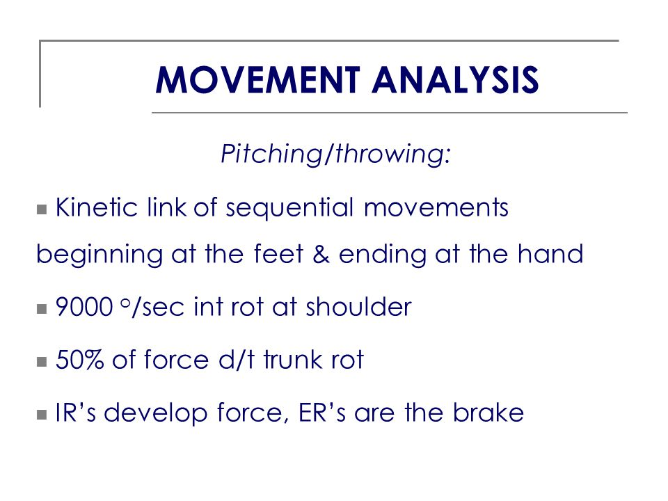 Pitching/throwing: Kinetic link of sequential movements beginning at the feet & ending at the hand 9000 o /sec int rot at shoulder 50% of force d/t tr