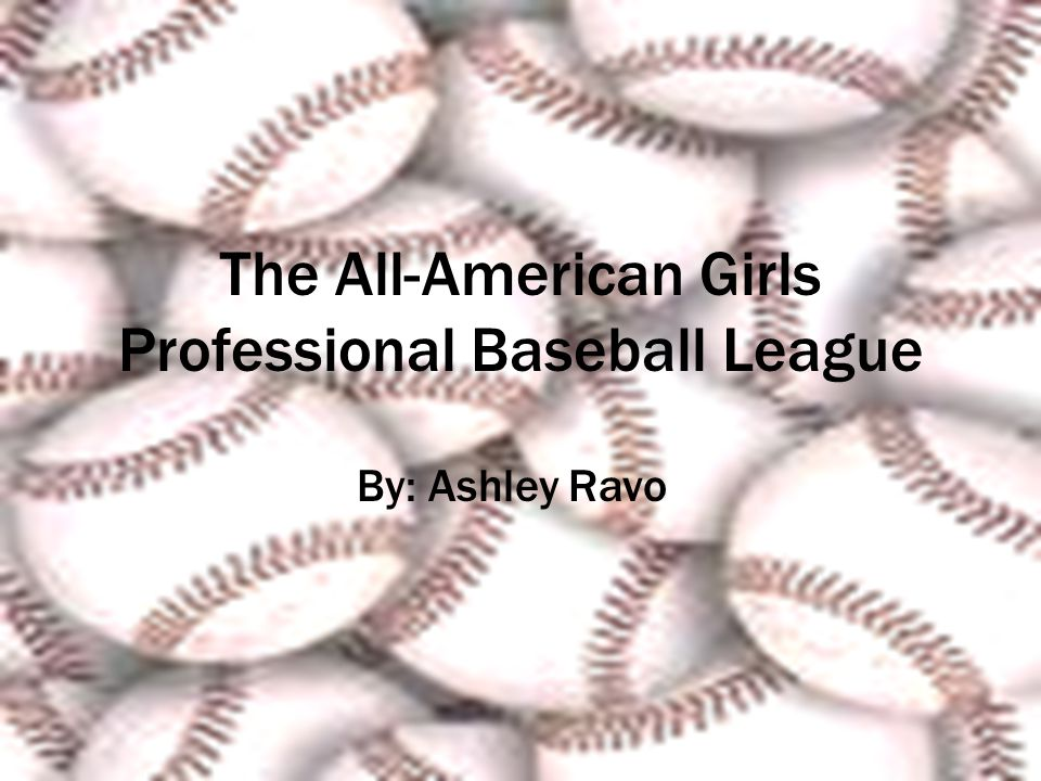 The All-American Girls Professional Baseball League By: Ashley Ravo
