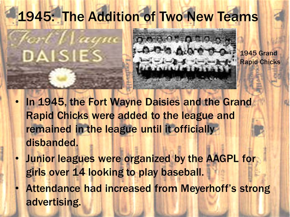 1945: The Addition of Two New Teams In 1945, the Fort Wayne Daisies and the Grand Rapid Chicks were added to the league and remained in the league unt