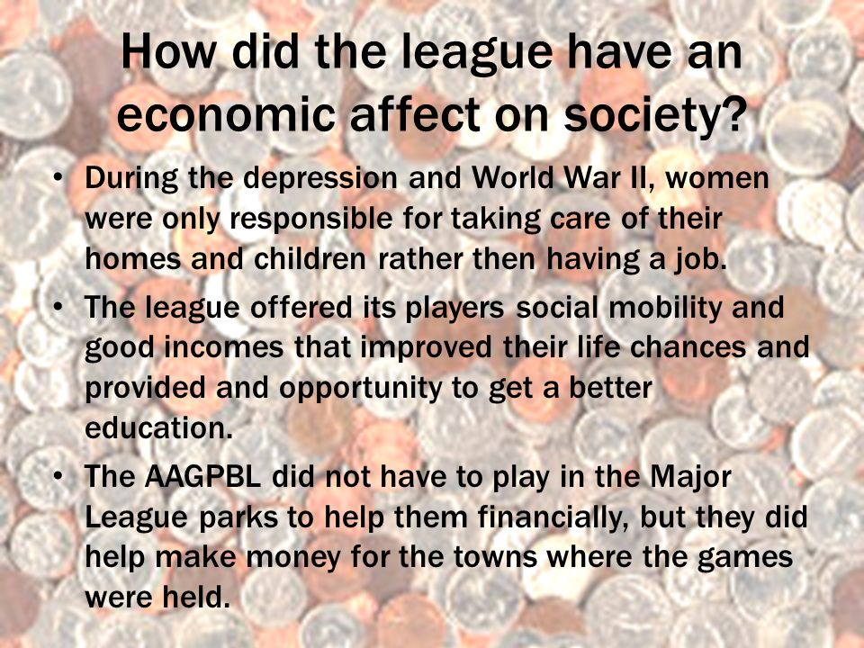 How did the league have an economic affect on society? During the depression and World War II, women were only responsible for taking care of their ho
