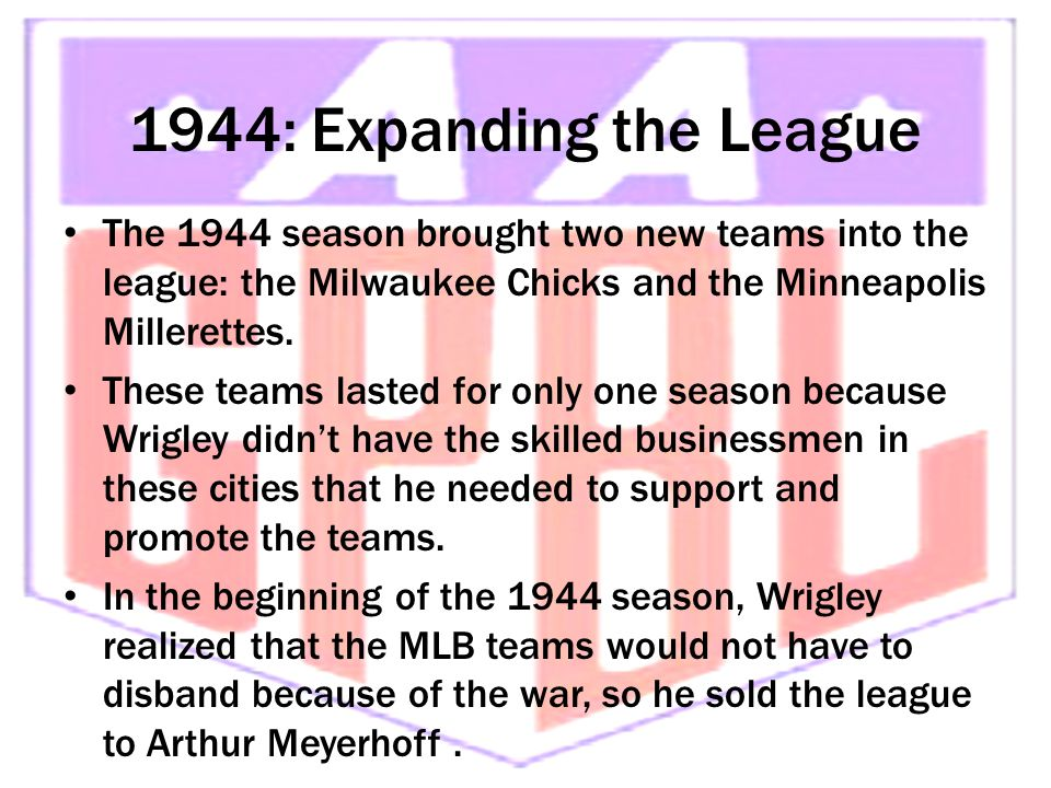1944: Expanding the League The 1944 season brought two new teams into the league: the Milwaukee Chicks and the Minneapolis Millerettes. These teams la