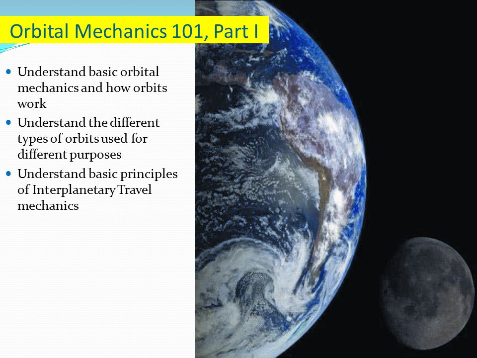 Understand basic orbital mechanics and how orbits work Understand the different types of orbits used for different purposes Understand basic principles of Interplanetary Travel mechanics Orbital Mechanics 101, Part I