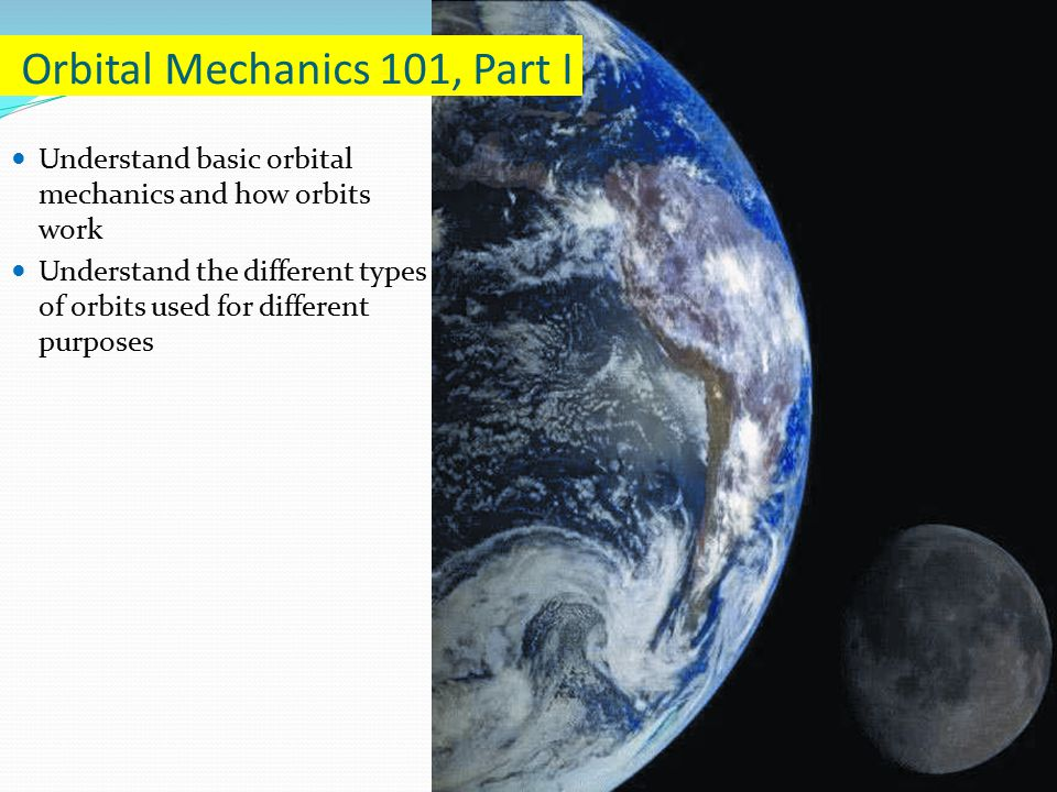 Understand basic orbital mechanics and how orbits work Understand the different types of orbits used for different purposes Orbital Mechanics 101, Part I
