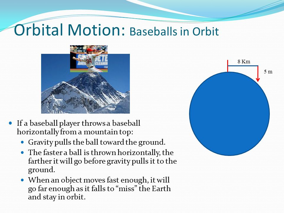 For that second of travel, gravity will pull the baseball approximately 5 meters towards the earth For every 8Km traveled the earth's surface given that it is curved, drops 5 meters from under the object in motion So if my baseball is traveling 8Km/sec the distance downward caused by gravity is offset by the curvature drop-off of the earth, hence….
