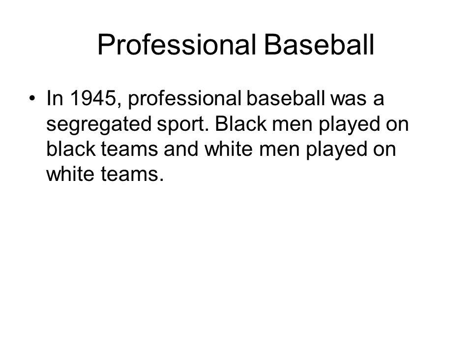 Professional Baseball In 1945, professional baseball was a segregated sport.