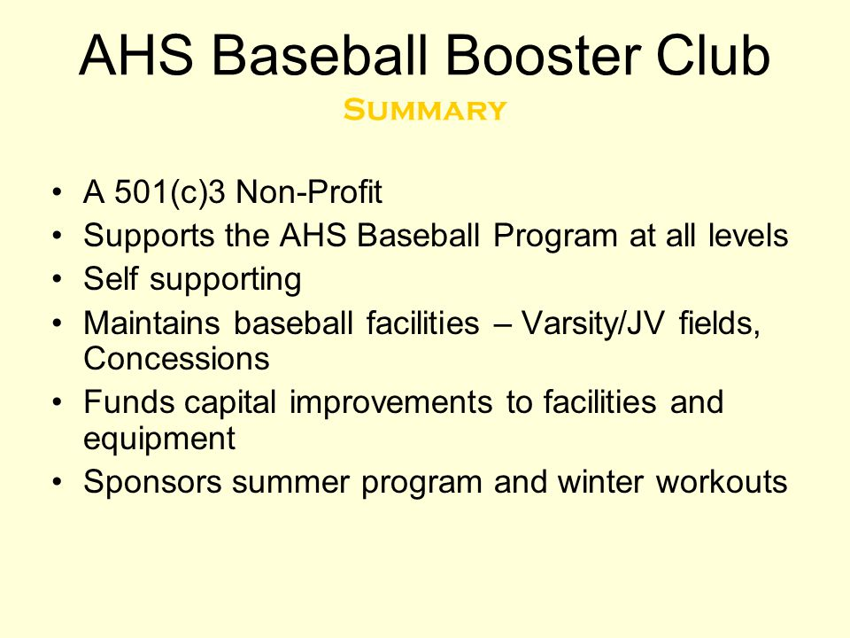 AHS Baseball Booster Club Summary A 501(c)3 Non-Profit Supports the AHS Baseball Program at all levels Self supporting Maintains baseball facilities –