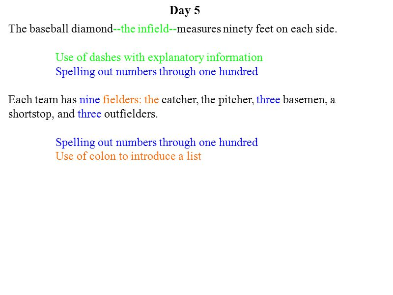 Day 5 The baseball diamond--the infield--measures ninety feet on each side. Use of dashes with explanatory information Spelling out numbers through on