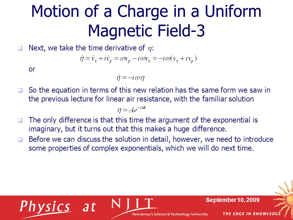 September 10, 2009 Motion of a Charge in a Uniform Magnetic Field-3  Next, we take the time derivative of  : or  So the equation in terms of this new relation has the same form we saw in the previous lecture for linear air resistance, with the familiar solution  The only difference is that this time the argument of the exponential is imaginary, but it turns out that this makes a huge difference.