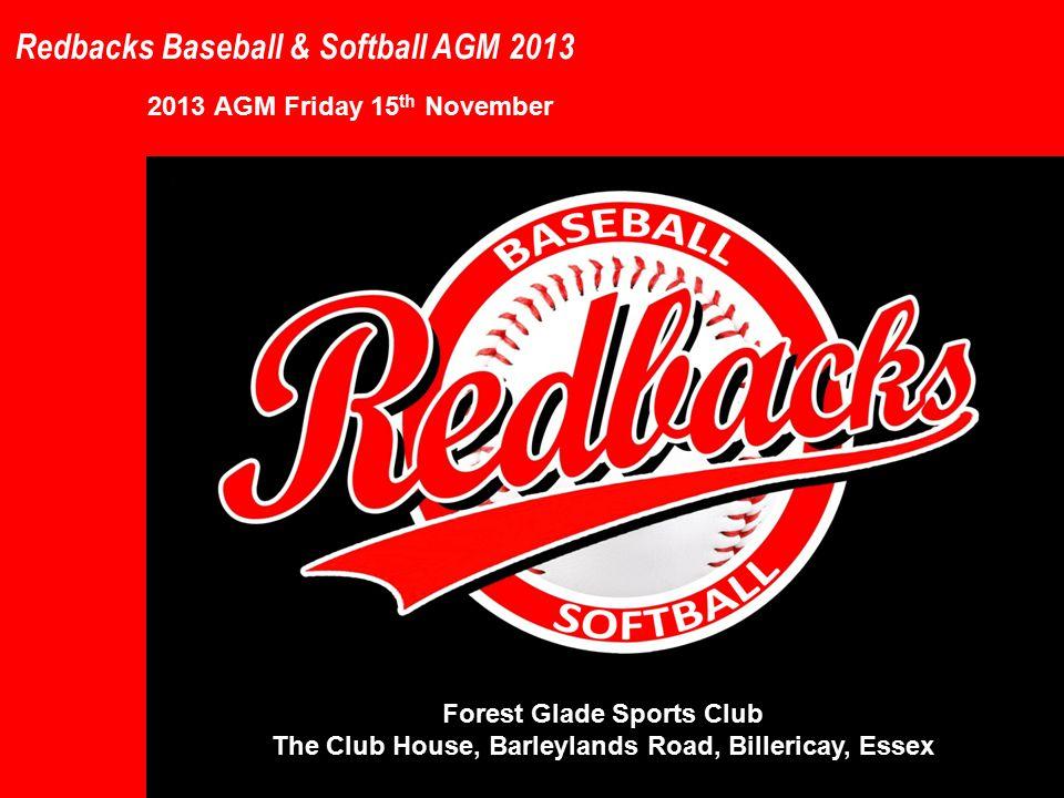 Redbacks Baseball & Softball AGM 2013 2013 AGM Friday 15 th November Forest Glade Sports Club The Club House, Barleylands Road, Billericay, Essex