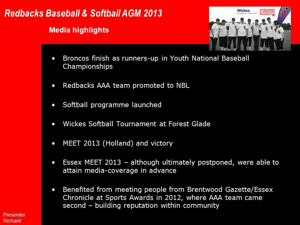 Redbacks Baseball & Softball AGM 2013 Media highlights Broncos finish as runners-up in Youth National Baseball Championships Redbacks AAA team promoted to NBL Softball programme launched Wickes Softball Tournament at Forest Glade MEET 2013 (Holland) and victory Essex MEET 2013 – although ultimately postponed, were able to attain media-coverage in advance Benefited from meeting people from Brentwood Gazette/Essex Chronicle at Sports Awards in 2012, where AAA team came second – building reputation within community Presenter Richard