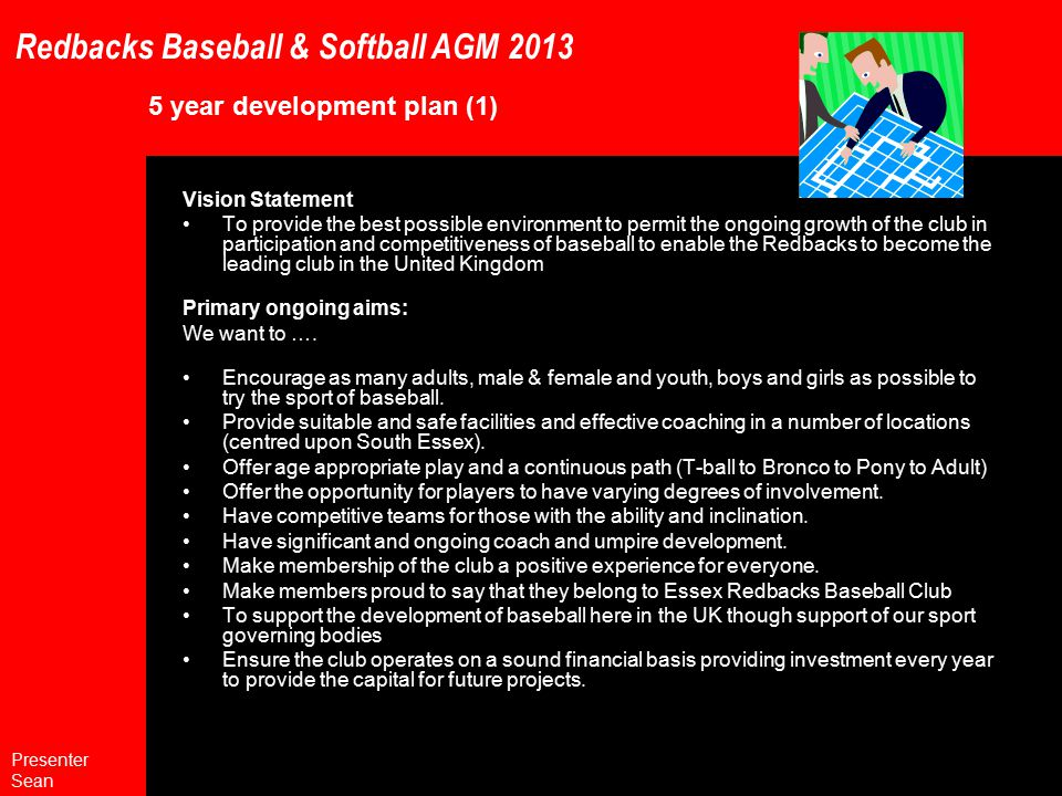 Redbacks Baseball & Softball AGM 2013 5 year development plan (1) Vision Statement To provide the best possible environment to permit the ongoing growth of the club in participation and competitiveness of baseball to enable the Redbacks to become the leading club in the United Kingdom Primary ongoing aims: We want to ….