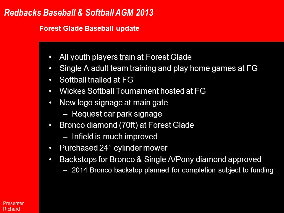 Redbacks Baseball & Softball AGM 2013 Forest Glade Baseball update All youth players train at Forest Glade Single A adult team training and play home games at FG Softball trialled at FG Wickes Softball Tournament hosted at FG New logo signage at main gate –Request car park signage Bronco diamond (70ft) at Forest Glade –Infield is much improved Purchased 24'' cylinder mower Backstops for Bronco & Single A/Pony diamond approved –2014 Bronco backstop planned for completion subject to funding Presenter Richard
