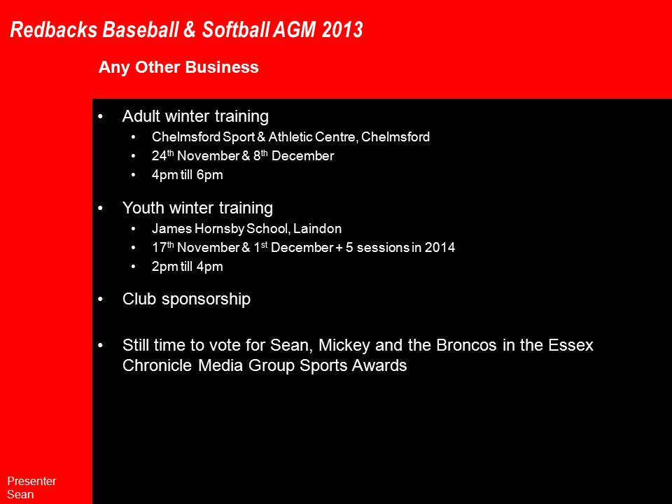 Redbacks Baseball & Softball AGM 2013 Any Other Business Adult winter training Chelmsford Sport & Athletic Centre, Chelmsford 24 th November & 8 th December 4pm till 6pm Youth winter training James Hornsby School, Laindon 17 th November & 1 st December + 5 sessions in 2014 2pm till 4pm Club sponsorship Still time to vote for Sean, Mickey and the Broncos in the Essex Chronicle Media Group Sports Awards Presenter Sean