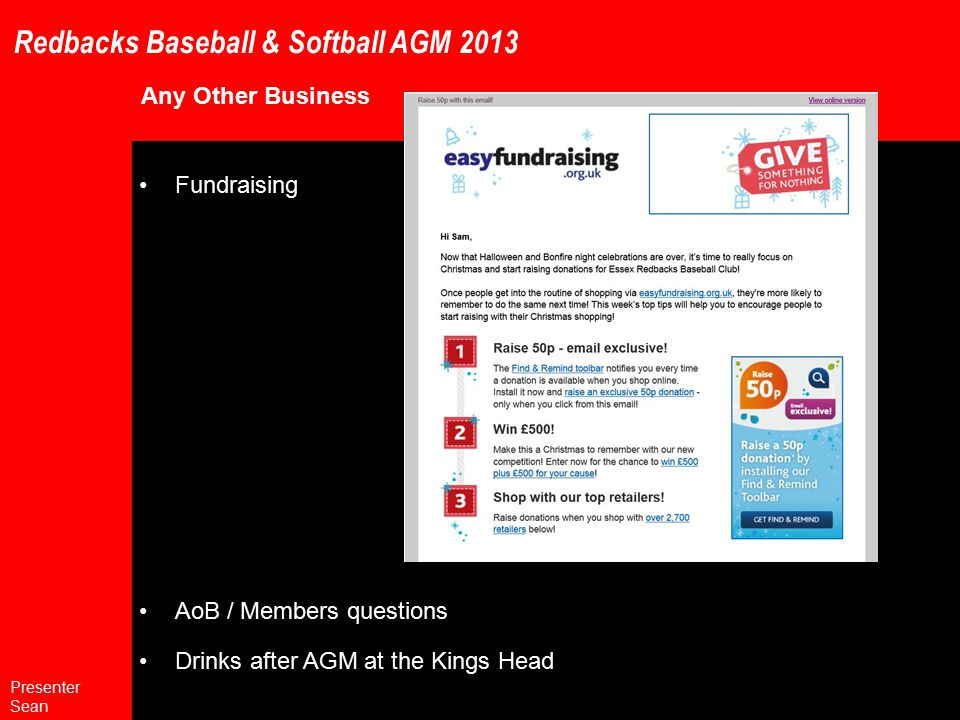 Redbacks Baseball & Softball AGM 2013 Any Other Business Fundraising AoB / Members questions Drinks after AGM at the Kings Head Presenter Sean
