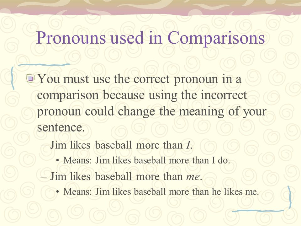 Pronouns used in Comparisons You must use the correct pronoun in a comparison because using the incorrect pronoun could change the meaning of your sentence.