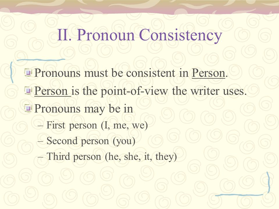 II. Pronoun Consistency Pronouns must be consistent in Person.