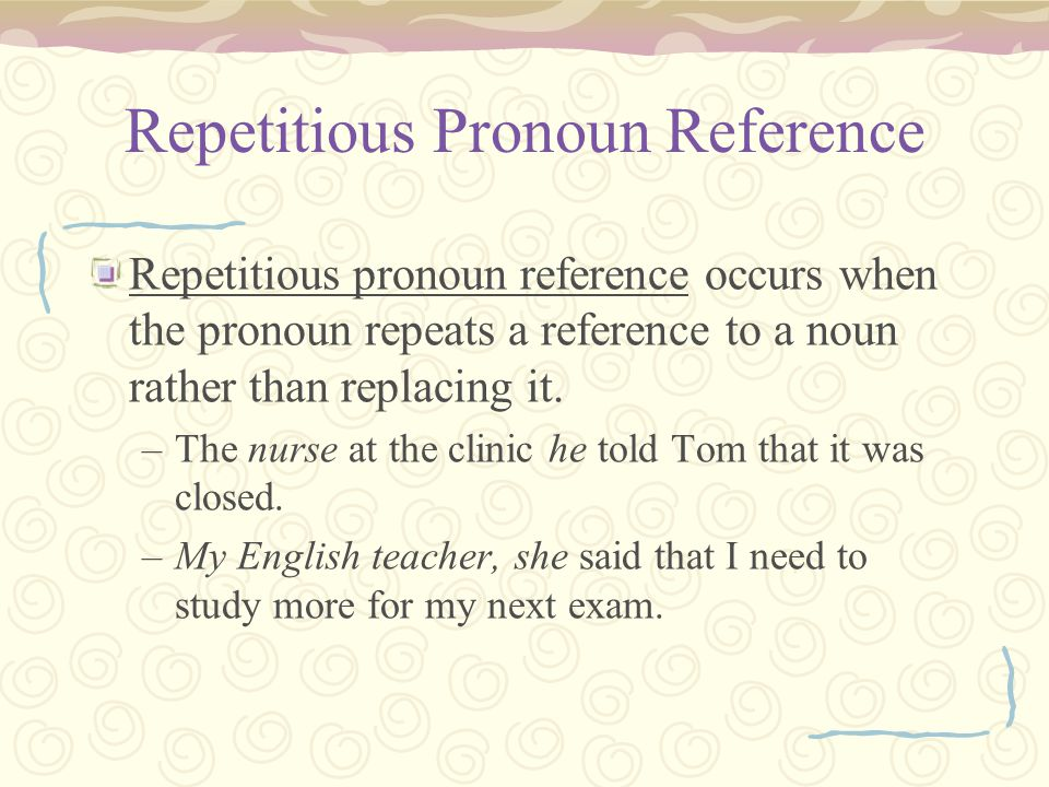 Repetitious Pronoun Reference Repetitious pronoun reference occurs when the pronoun repeats a reference to a noun rather than replacing it.