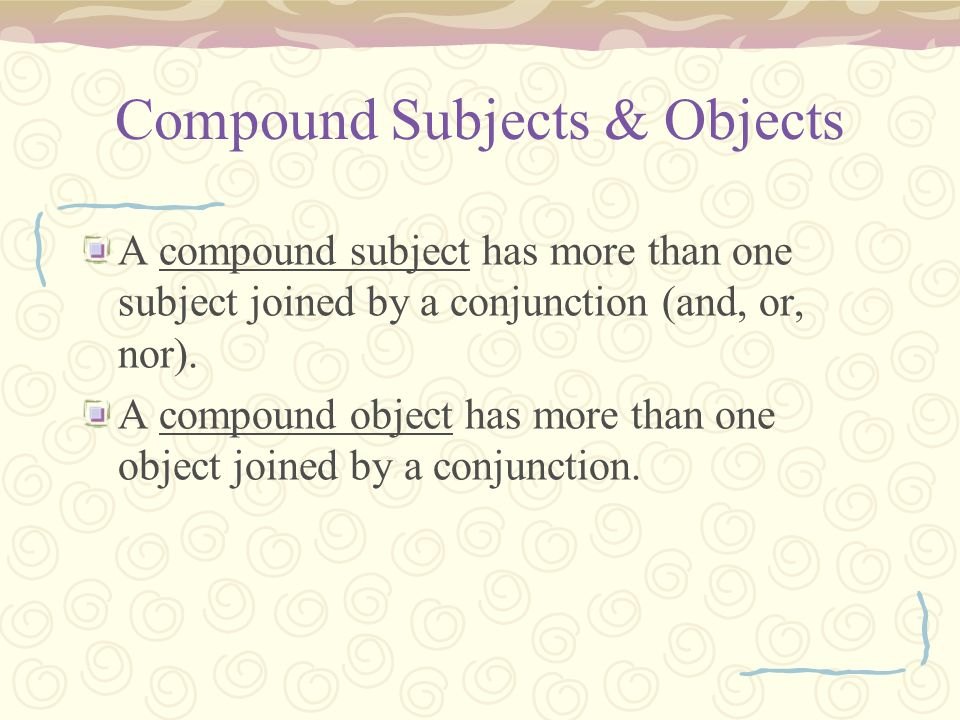 Compound Subjects & Objects To determine which pronoun to use in a compound construction, leave out the other part of the compound.