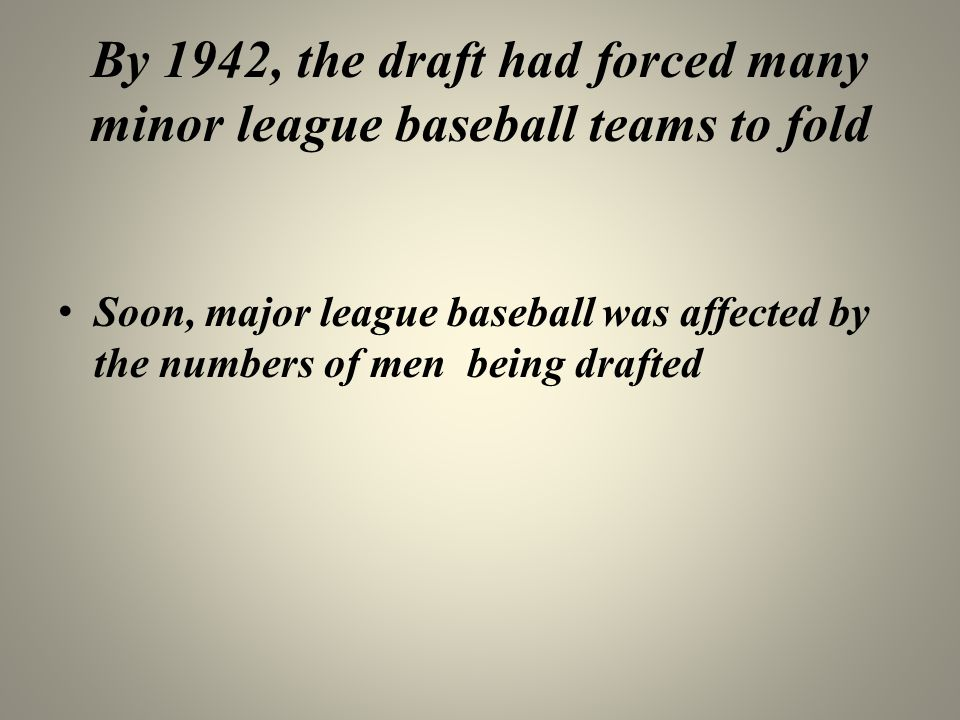 By 1942, the draft had forced many minor league baseball teams to fold Soon, major league baseball was affected by the numbers of men being drafted