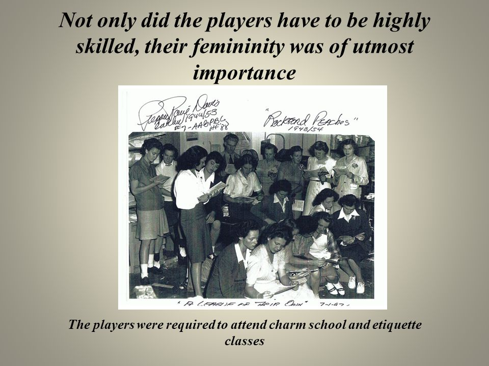 Not only did the players have to be highly skilled, their femininity was of utmost importance The players were required to attend charm school and eti