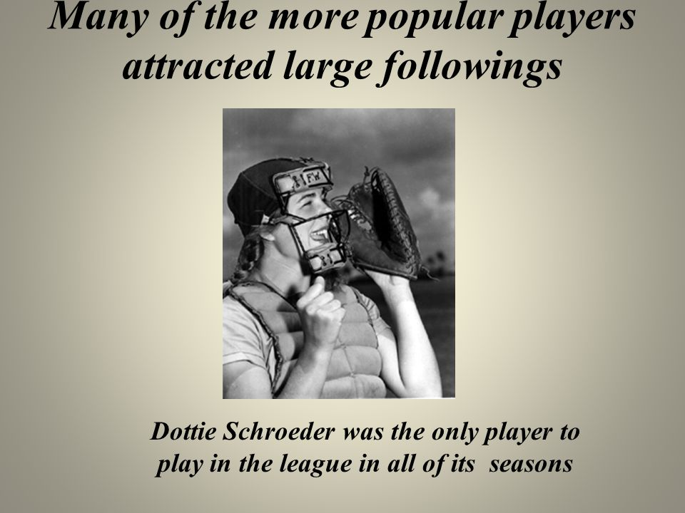 Many of the more popular players attracted large followings Dottie Schroeder was the only player to play in the league in all of its seasons