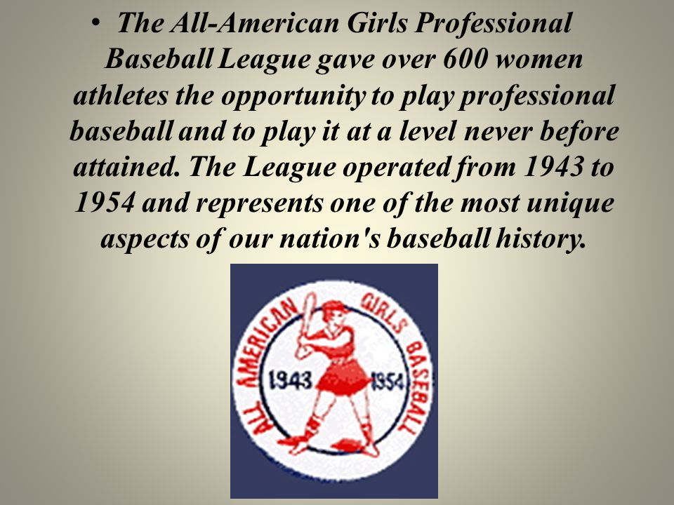 The All-American Girls Professional Baseball League gave over 600 women athletes the opportunity to play professional baseball and to play it at a lev