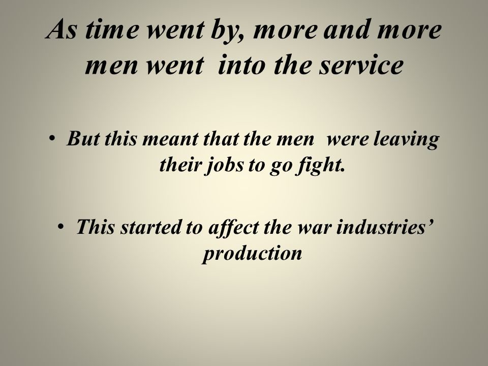 As time went by, more and more men went into the service But this meant that the men were leaving their jobs to go fight. This started to affect the w