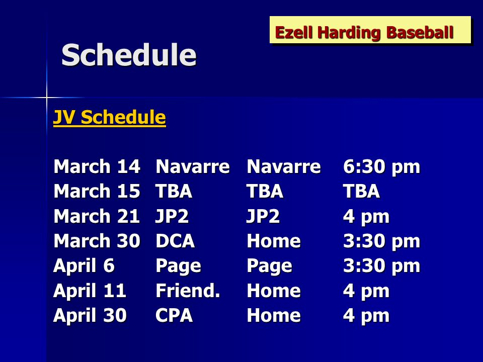 Schedule JV Schedule March 14 NavarreNavarre6:30 pm March 15 TBATBATBA March 21 JP2JP24 pm March 30 DCAHome3:30 pm April 6 PagePage3:30 pm April 11 Friend.Home4 pm April 30 CPAHome4 pm Ezell Harding Baseball