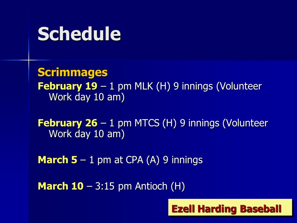 Schedule Scrimmages February 19 – 1 pm MLK (H) 9 innings (Volunteer Work day 10 am) February 26 – 1 pm MTCS (H) 9 innings (Volunteer Work day 10 am) March 5 – 1 pm at CPA (A) 9 innings March 10 – 3:15 pm Antioch (H) Ezell Harding Baseball