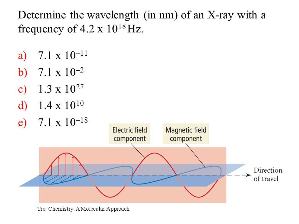 Tro Chemistry: A Molecular Approach a)7.1 x 10 –11 b)7.1 x 10 –2 c)1.3 x 10 27 d)1.4 x 10 10 e)7.1 x 10 –18 Determine the wavelength (in nm) of an X-r