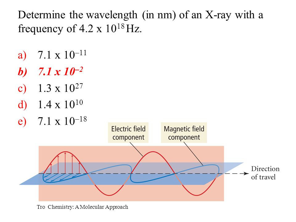 Tro Chemistry: A Molecular Approach Determine the wavelength (in nm) of an X-ray with a frequency of 4.2 x 10 18 Hz. a)7.1 x 10 –11 b)7.1 x 10 –2 c)1.