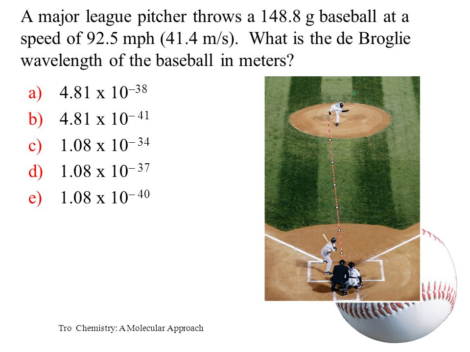Tro Chemistry: A Molecular Approach A major league pitcher throws a 148.8 g baseball at a speed of 92.5 mph (41.4 m/s). What is the de Broglie wavelen
