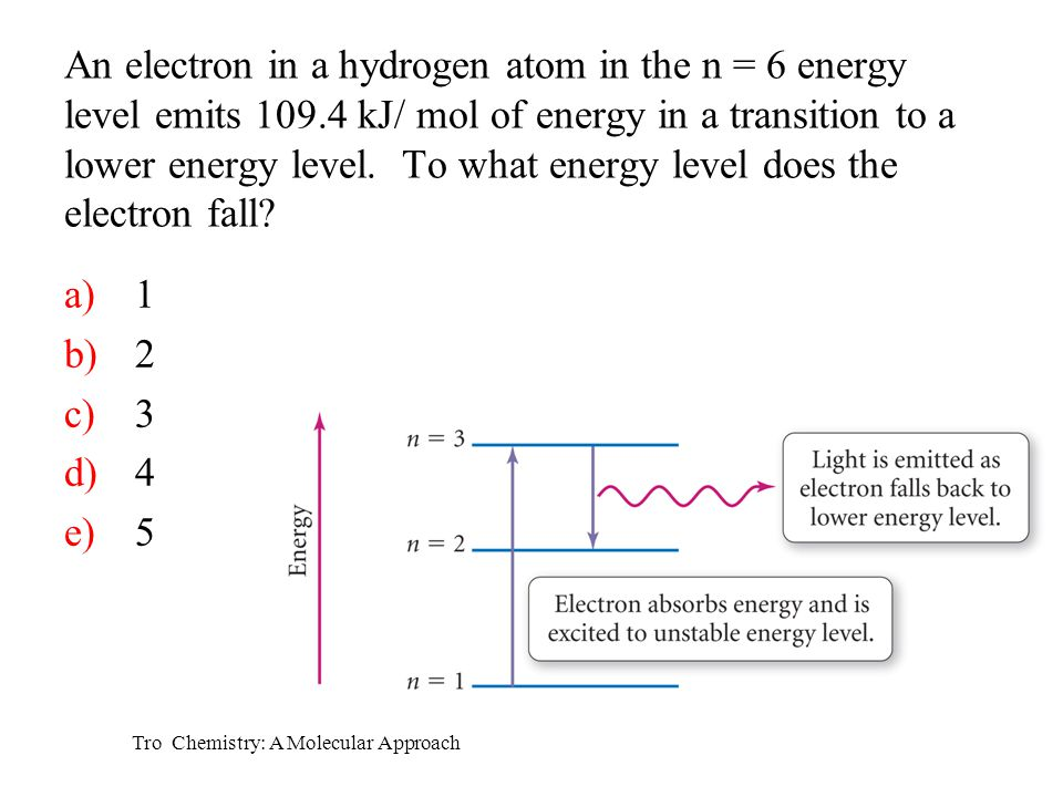 Tro Chemistry: A Molecular Approach a)1 b)2 c)3 d)4 e)5 An electron in a hydrogen atom in the n = 6 energy level emits 109.4 kJ/ mol of energy in a transition to a lower energy level.