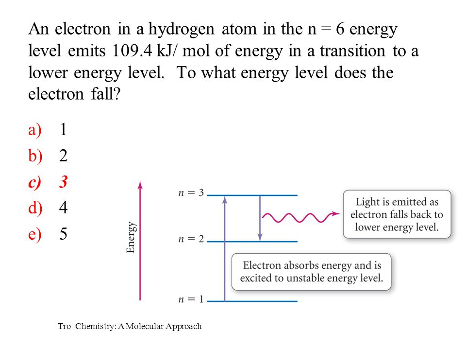 Tro Chemistry: A Molecular Approach a)1 b)2 c)3 d)4 e)5 An electron in a hydrogen atom in the n = 6 energy level emits 109.4 kJ/ mol of energy in a tr