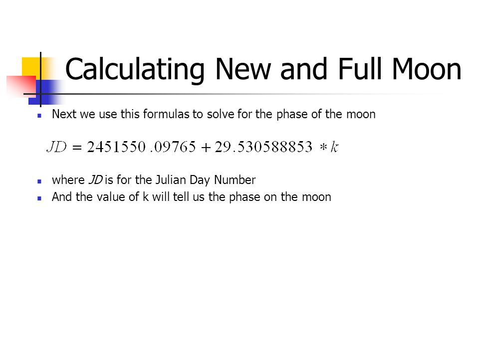 Calculating New and Full Moon where JD is for the Julian Day Number And the value of k will tell us the phase on the moon Next we use this formulas to solve for the phase of the moon