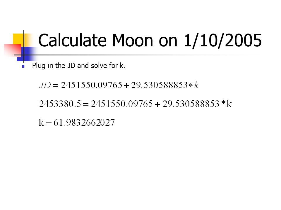 Calculate Moon on 1/10/2005 Plug in the JD and solve for k.